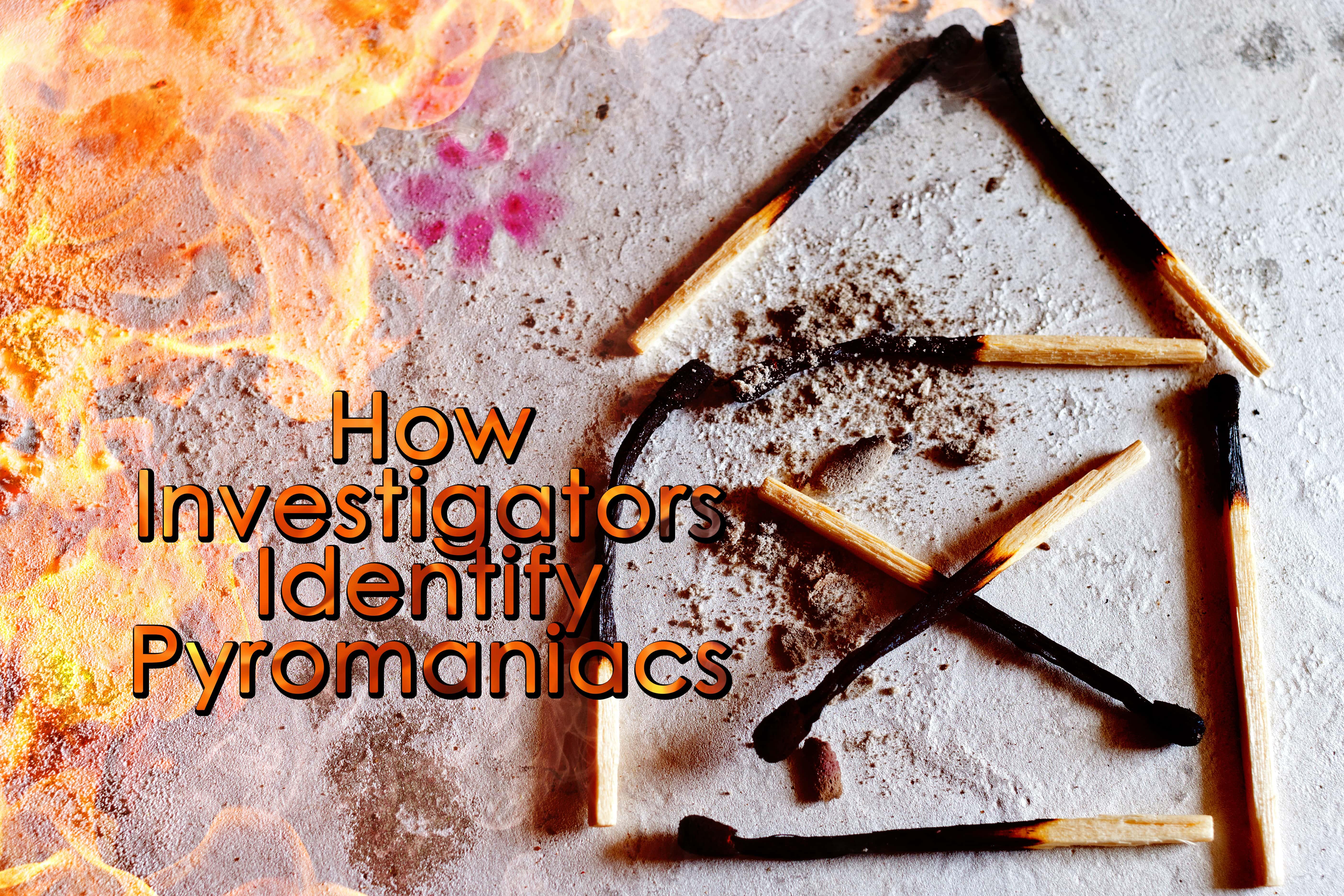 How Investigators Identify Pyromaniacs