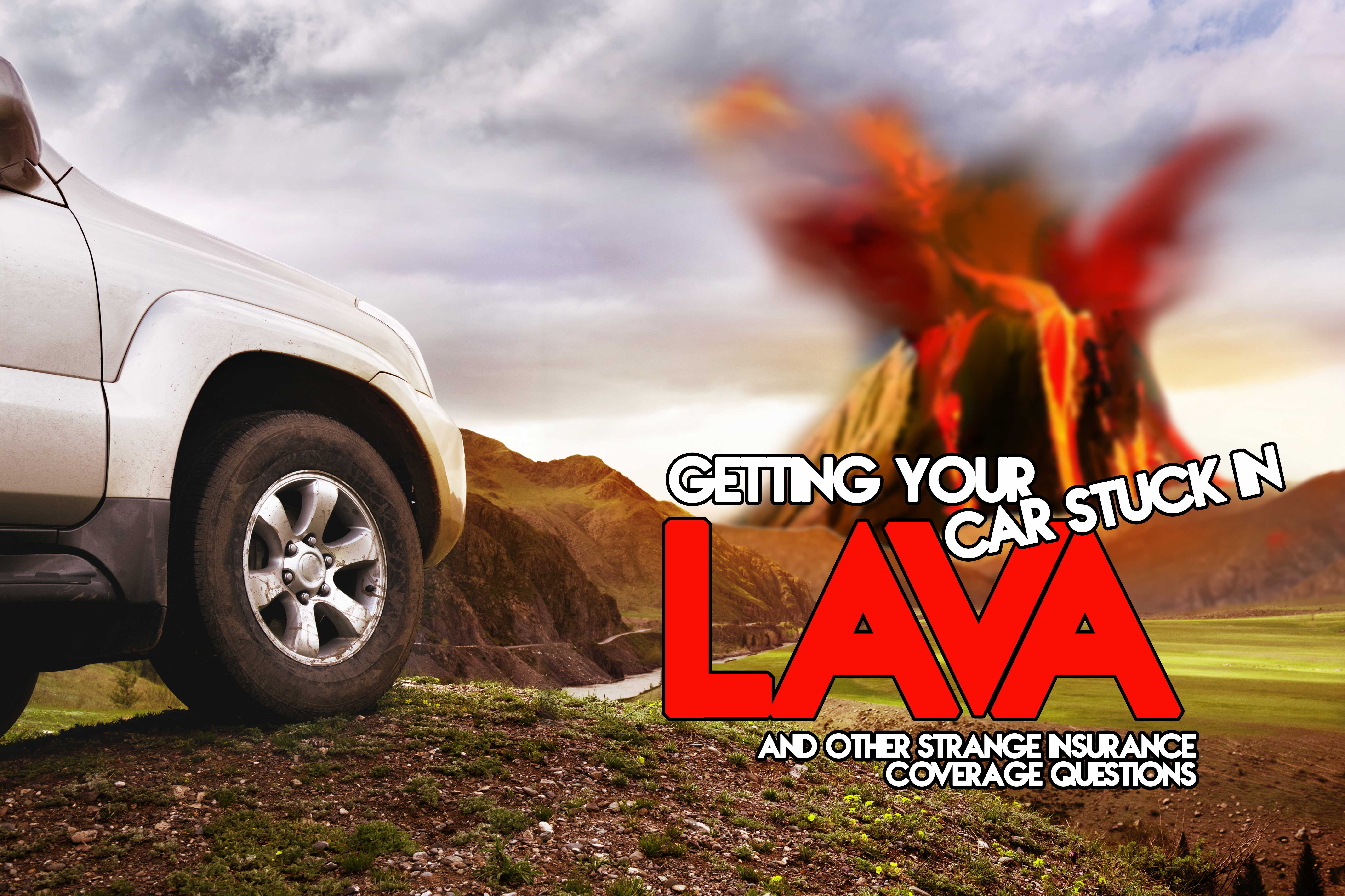 Getting Your Car Stuck in Lava and Other Strange Insurance Coverage Questions