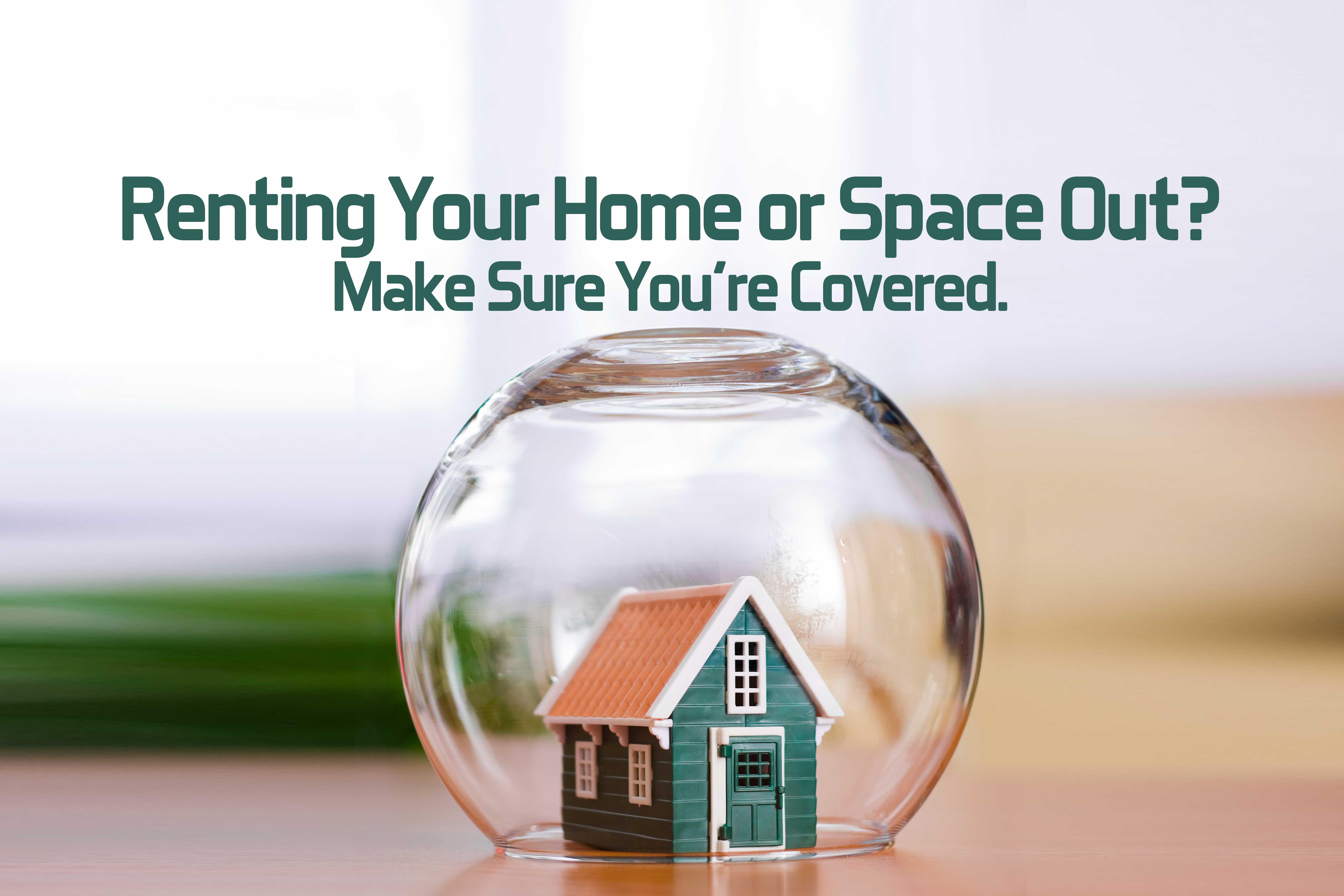 Renting Your Home or Space Out_ Make Sure You're Covered_