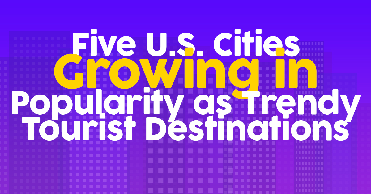Five U.S. Cities Growing in Popularity as Trendy Tourist Dest
