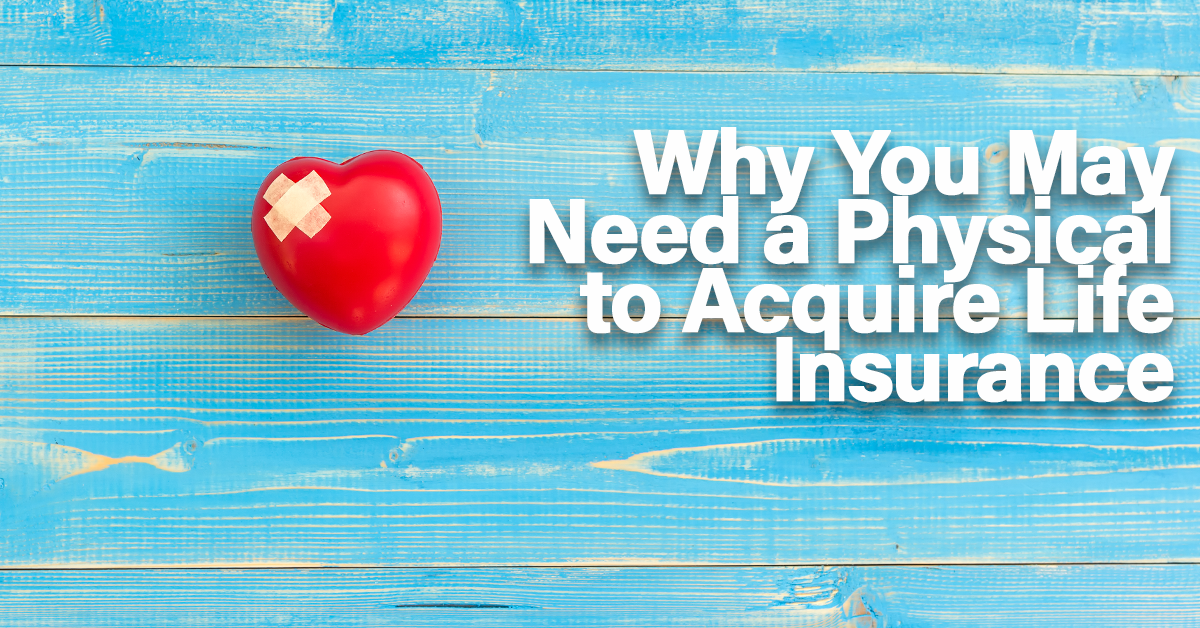 Why You May Need a Physical to Acquire Life Insurance