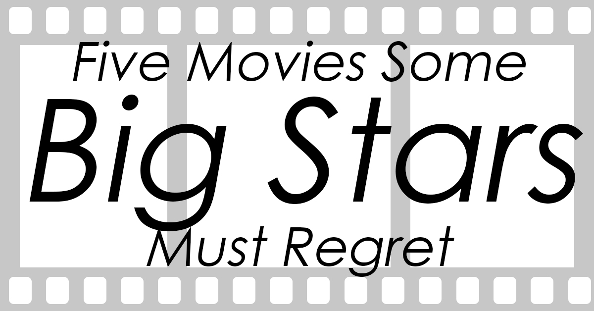 Five Movies Some Big Stars Must Regret_
